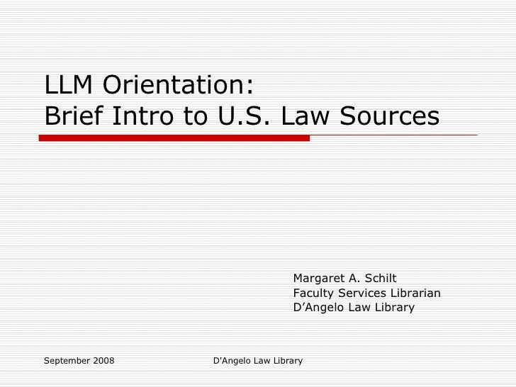 LLM Orientation: Brief Intro to U.S. Law Sources Margaret A. Schilt Faculty Services Librarian D'Angelo Law Library