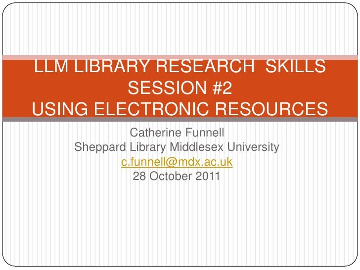 LLM LIBRARY RESEARCH SKILLS         SESSION #2USING ELECTRONIC RESOURCES            Catherine Funnell   Sheppard Library M...