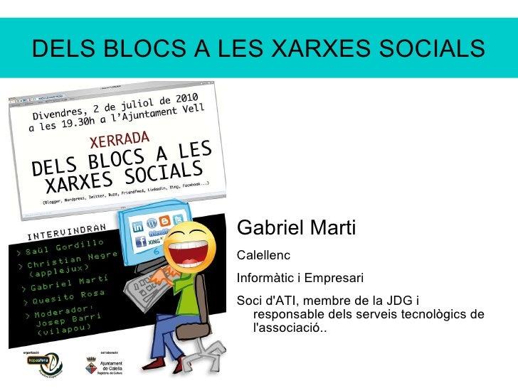 DELS BLOCS A LES XARXES SOCIALS <ul>Gabriel Marti Calellenc Informàtic i Empresari Soci d'ATI, membre de la JDG i responsa...