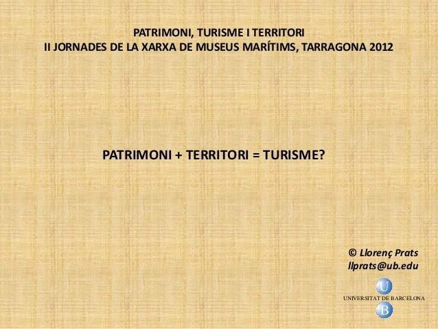 PATRIMONI, TURISME I TERRITORIII JORNADES DE LA XARXA DE MUSEUS MARÍTIMS, TARRAGONA 2012         PATRIMONI + TERRITORI = T...