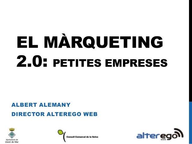 EL MÀRQUETING 2.0: PETITES EMPRESES ALBERT ALEMANY  DIRECTOR ALTEREGO WEB