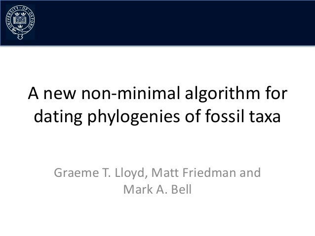 A new non-minimal algorithm for dating phylogenies of fossil taxa   Graeme T. Lloyd, Matt Friedman and               Mark ...