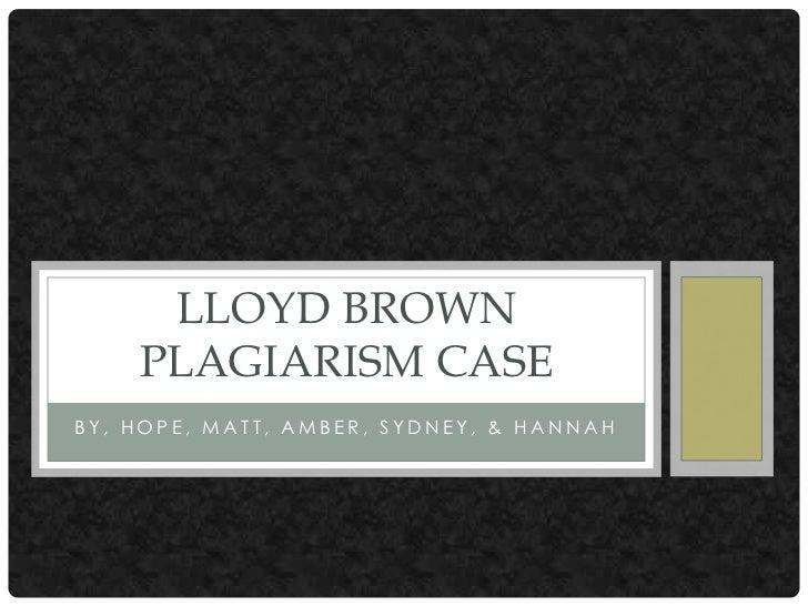 LLOYD BROWN    PLAGIARISM CASEBY, HOPE, MATT, AMBER, SYDNEY, & HANNAH