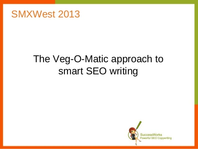 SMXWest 2013   The Veg-O-Matic approach to        smart SEO writing