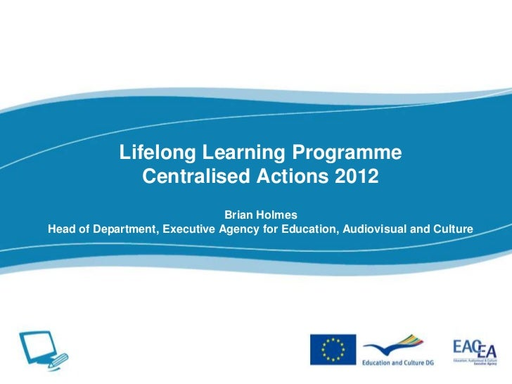 Lifelong Learning ProgrammeCentralised Actions 2012Brian HolmesHead of Department, Executive Agency for Education, Audiovi...