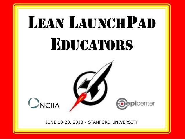 LEAN LAUNCHPADEDUCATORSJUNE 18-20, 2013  STANFORD UNIVERSITY