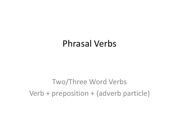 Phrasal Verbs       Two/Three Word VerbsVerb + preposition + (adverb particle)