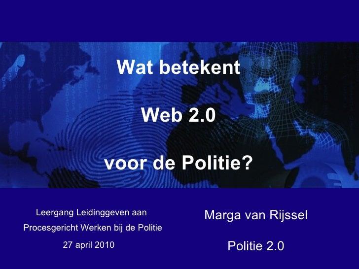 27 april 2010 Procesgericht Werken bij de Politie Wat betekent Web 2.0 voor de Politie? Marga van Rijssel Politie 2.0 Leer...