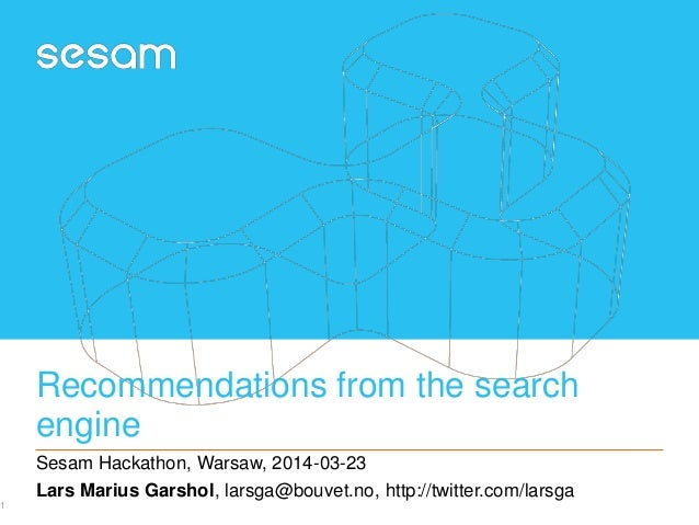 Recommendations from the search engine Sesam Hackathon, Warsaw, 2014-03-23 Lars Marius Garshol, larsga@bouvet.no, http://t...