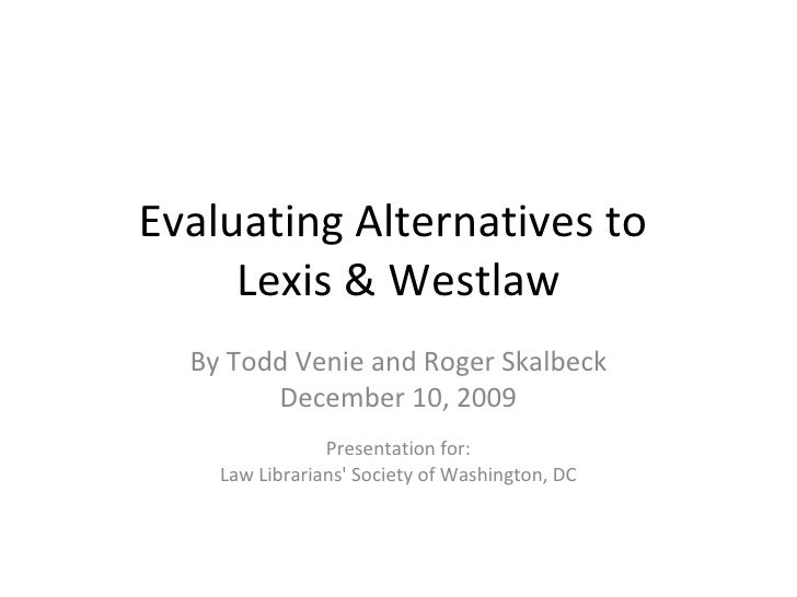 Evaluating Alternatives to  Lexis & Westlaw By Todd Venie and Roger Skalbeck December 10, 2009 Presentation for: Law Libra...