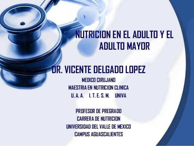 NUTRICION EN EL ADULTO Y EL             ADULTO MAYORDR. VICENTE DELGADO LOPEZ            MEDICO CIRUJANO    MAESTRIA EN NU...