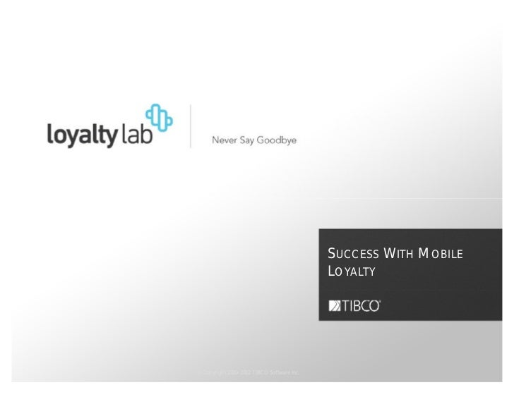 SUCCESS WITH MOBILE                                            LOYALTY© Copyright 2000-2012 TIBCO Software Inc.