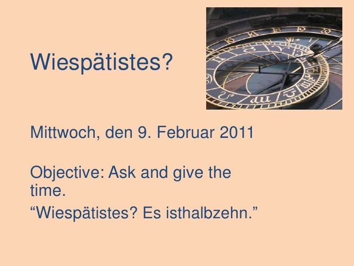 """Wiespätistes?<br />Mittwoch, den 9. Februar 2011<br />Objective: Ask and give the time.<br />""""Wiespätistes? Es isthalbzehn..."""