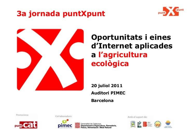3a jornada puntXpunt Oportunitats i eines d'Internet aplicades a  l'agricultura ecològica 20 juliol 2011 Auditori PIMEC Ba...