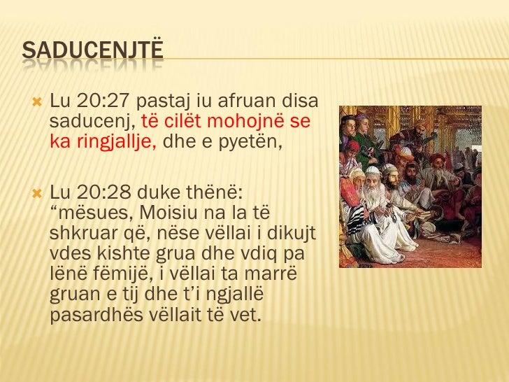 SADUCENJTË    Lu 20:27 pastaj iu afruan disa     saducenj, të cilët mohojnë se     ka ringjallje, dhe e pyetën,     Lu 2...