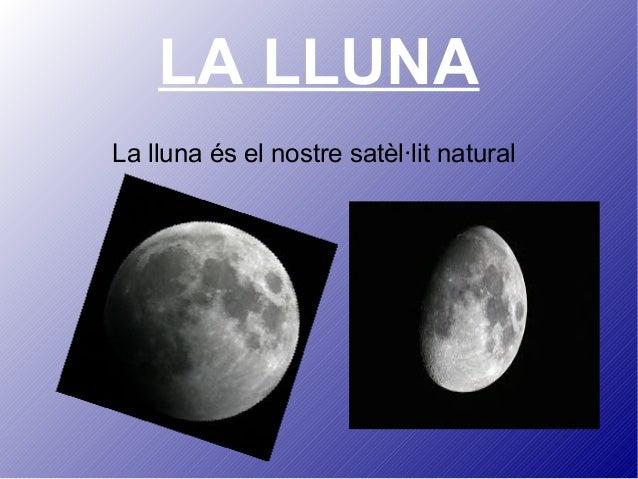 LA LLUNA La lluna és el nostre satèl·lit natural