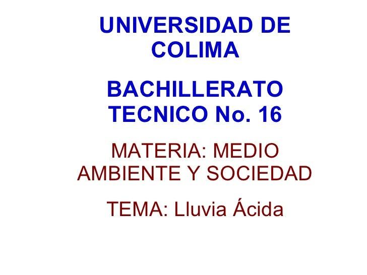UNIVERSIDAD DE COLIMA BACHILLERATO TECNICO No. 16 MATERIA: MEDIO AMBIENTE Y SOCIEDAD TEMA: Lluvia Ácida