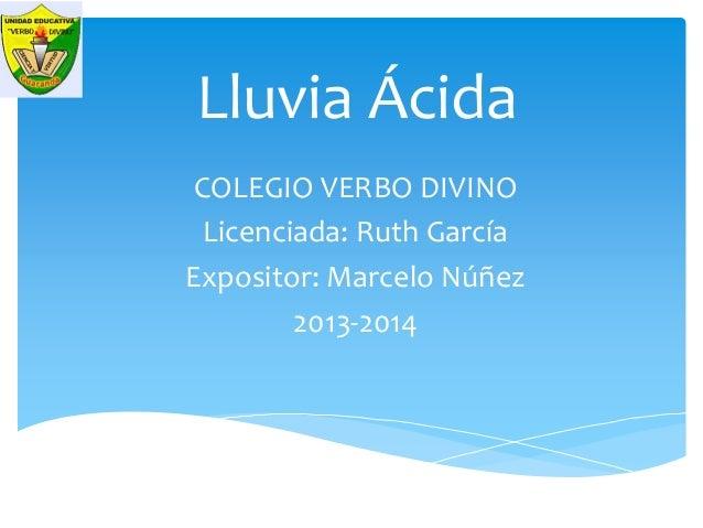 Lluvia Ácida COLEGIO VERBO DIVINO Licenciada: Ruth García Expositor: Marcelo Núñez 2013-2014