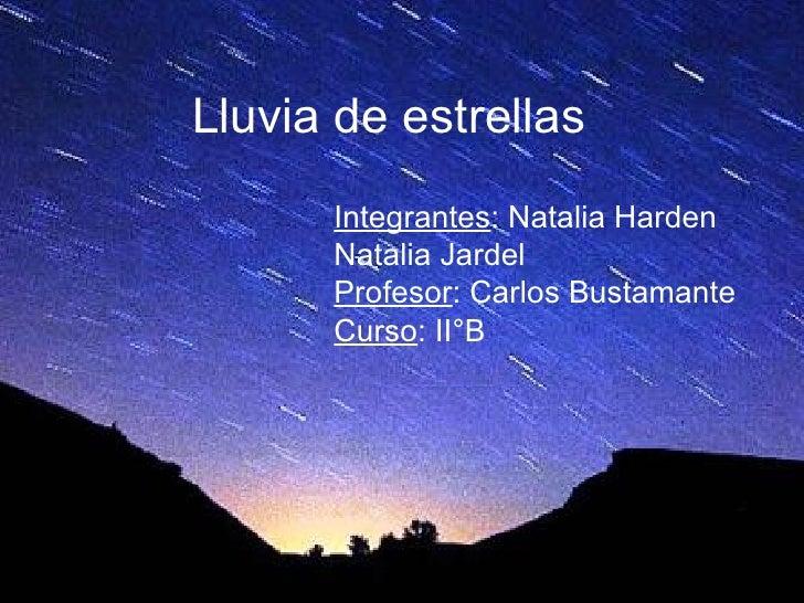 Lluvia de estrellas Integrantes : Natalia Harden Natalia Jardel Profesor : Carlos Bustamante Curso : II°B