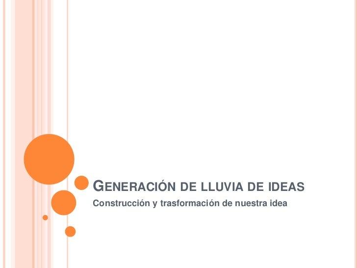 Generación de lluvia de ideas <br />Construcción y trasformación de nuestra idea<br />