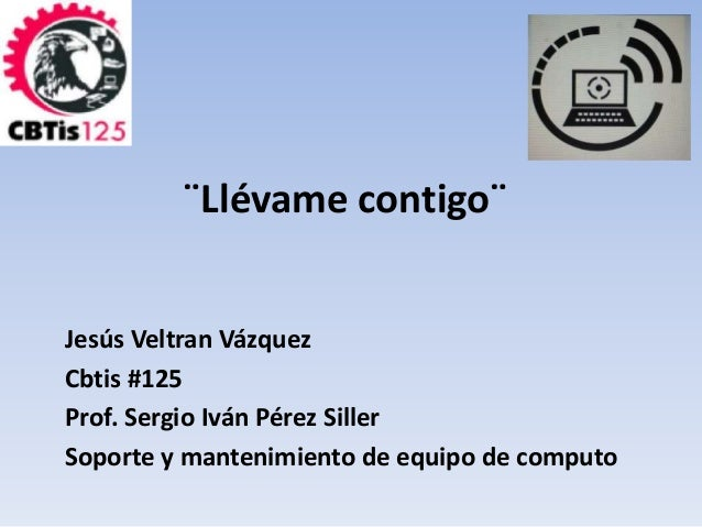 ¨Llévame contigo¨  Jesús Veltran Vázquez  Cbtis #125  Prof. Sergio Iván Pérez Siller  Soporte y mantenimiento de equipo de...