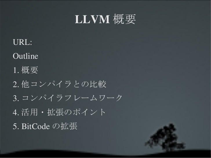 LLVM概要 URL: Outline 1.概要 2.他コンパイラとの比較 3.コンパイラフレームワーク 4.活用・拡張のポイント 5. BitCodeの拡張