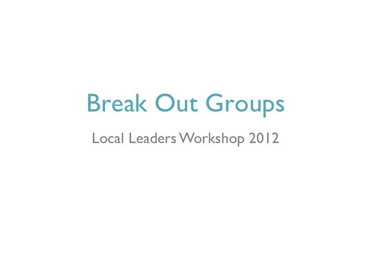 Break Out GroupsLocal Leaders Workshop 2012