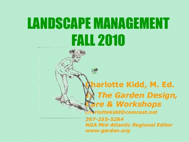 LANDSCAPE MANAGEMENT FALL 2010 Charlotte Kidd, M. Ed. In The Garden Design, Care & Workshops charlottekidd@comcast.net 267...