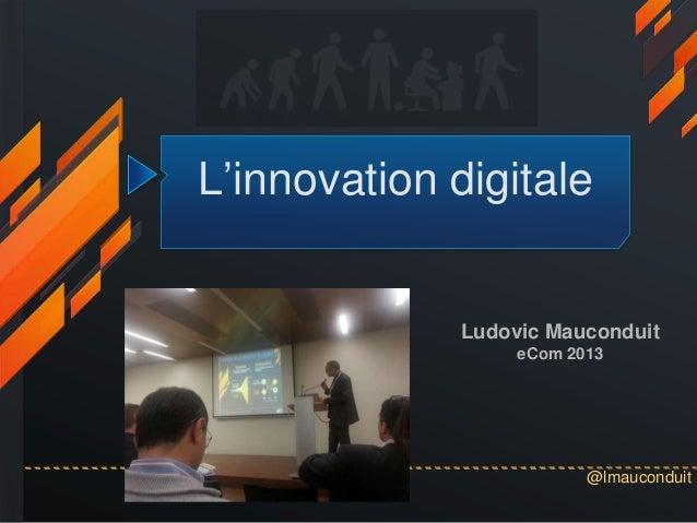 @lmauconduitL'innovation digitaleLudovic MauconduiteCom 2013