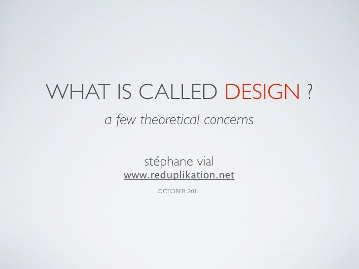 WHAT IS CALLED DESIGN ?     a few theoretical concerns           stéphane vial        www.reduplikation.net              O...