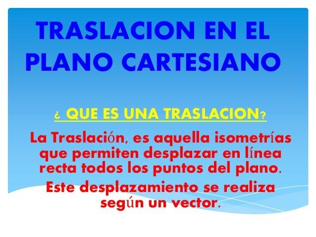 TRASLACION EN EL  PLANO CARTESIANO  ¿ QUE ES UNA TRASLACION?  La Traslación, es aquella isometrías  que permiten desplazar...