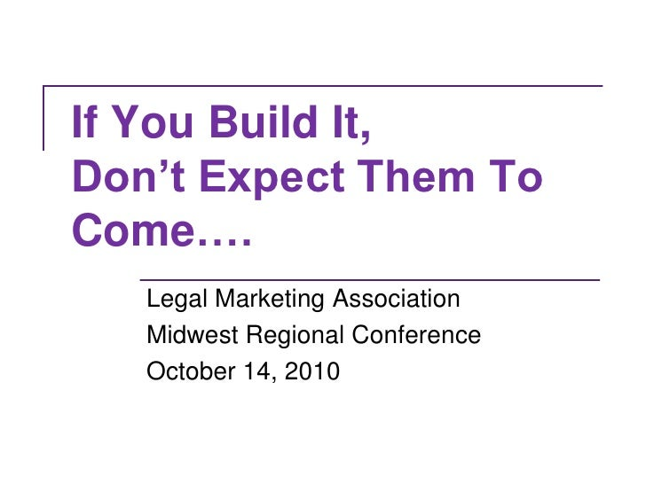 If You Build It, Don't Expect Them To Come….<br />Legal Marketing Association <br />Midwest Regional Conference<br />Octob...