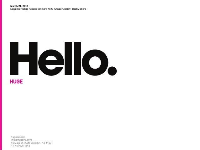 March 21, 2013Legal Marketing Association New York: Create Content That Mattershugeinc.cominfo@hugeinc.com45 Main St. #220...