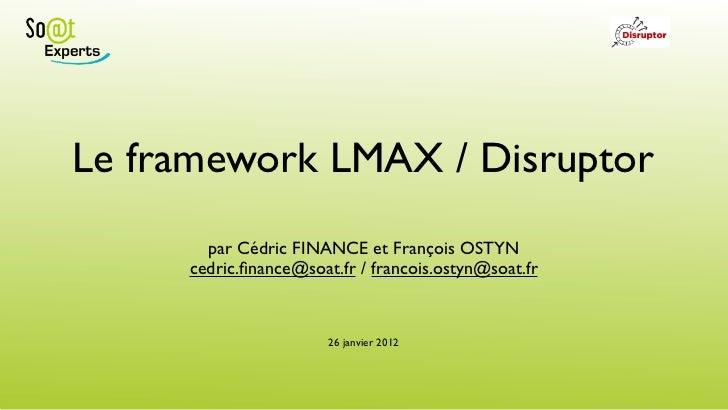Le framework LMAX / Disruptor       par Cédric FINANCE et François OSTYN     cedric.finance@soat.fr / francois.ostyn@soat.f...