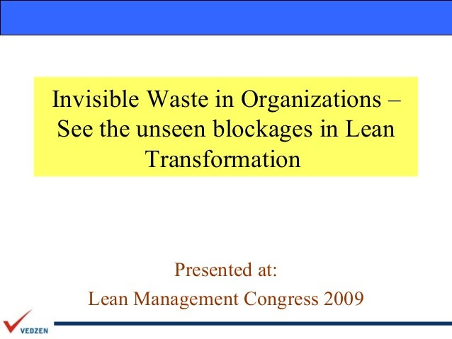 Invisible Waste in Organizations – See the unseen blockages in Lean          Transformation           Presented at:   Lean...