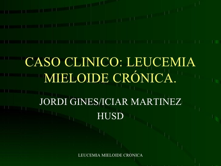 CASO CLINICO: LEUCEMIA MIELOIDE CRÓNICA. JORDI GINES/ICIAR MARTINEZ HUSD
