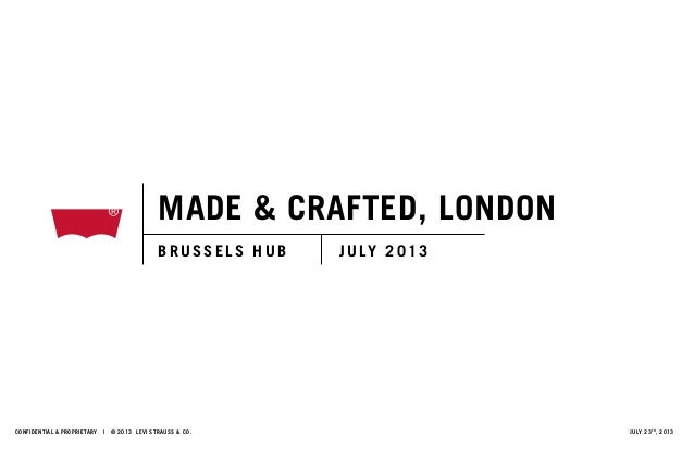 MADE & CRAFTED, LONDON B R US S ELS HUB JULY 2013 Confidential & proprietary | © 2013 LEVI STRAUSS & CO. JULY 23th , 2013