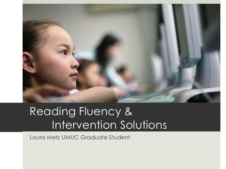 Reading Fluency &   Intervention SolutionsLaura Metz UMUC Graduate Student