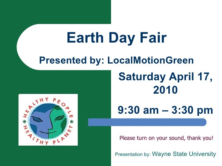 Earth Day Fair Presented by: LocalMotionGreen Please turn on your sound, thank you! Presentation by:  Wayne State Universi...