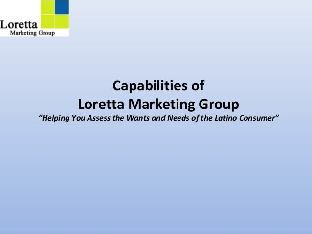 """Capabilities of Loretta Marketing Group """"Helping You Assess the Wants and Needs of the Latino Consumer"""""""