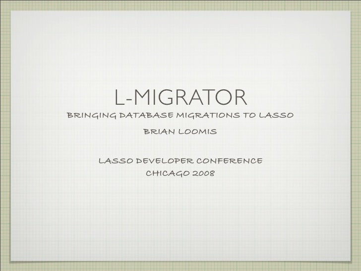 L-MIGRATOR BRINGING DATABASE MIGRATIONS TO LASSO             BRIAN LOOMIS       LASSO DEVELOPER CONFERENCE              CH...