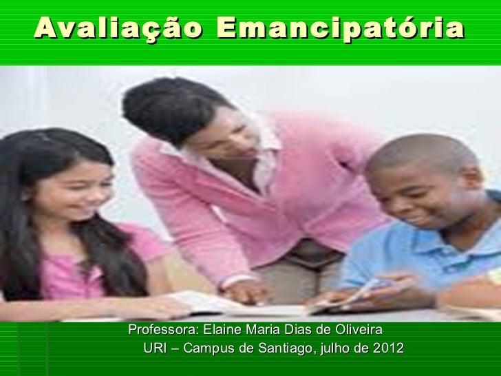 Avaliação Emancipatória    Professora: Elaine Maria Dias de Oliveira      URI – Campus de Santiago, julho de 2012