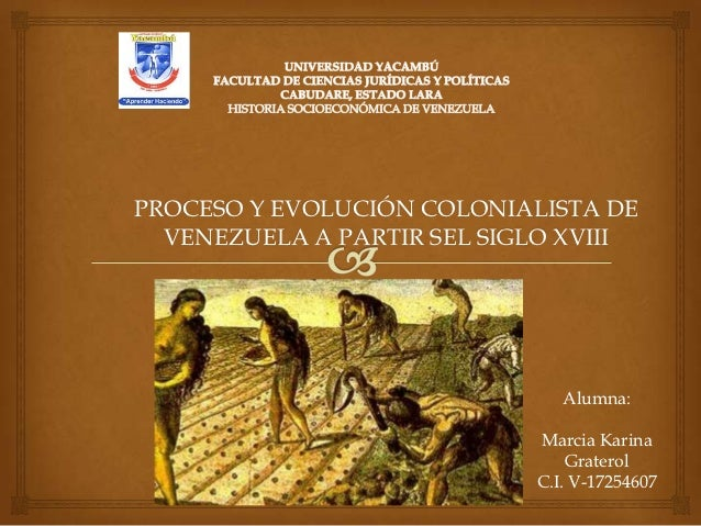 PROCESO Y EVOLUCIÓN COLONIALISTA DE  VENEZUELA A PARTIR SEL SIGLO XVIII                               Alumna:             ...