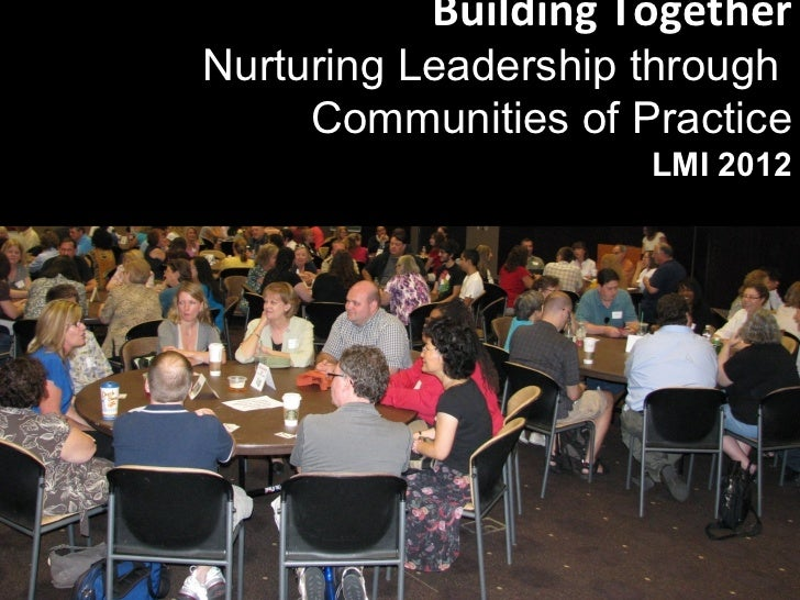 Building TogetherNurturing Leadership through     Communities of Practice                     LMI 2012