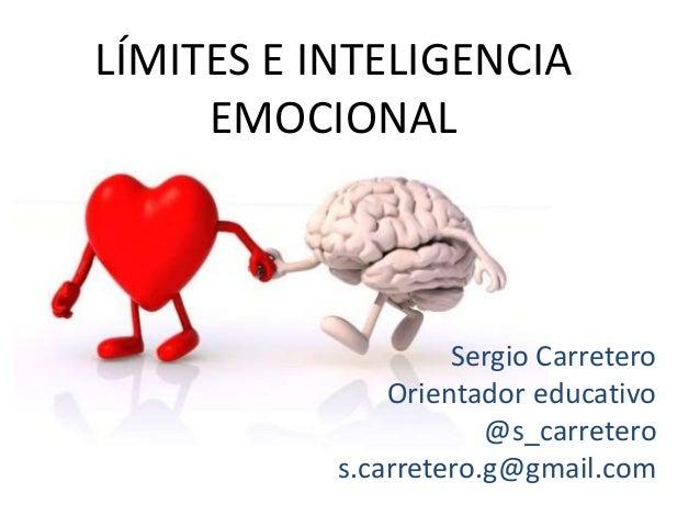 LÍMITES E INTELIGENCIA EMOCIONAL Sergio Carretero Orientador educativo @s_carretero s.carretero.g@gmail.com