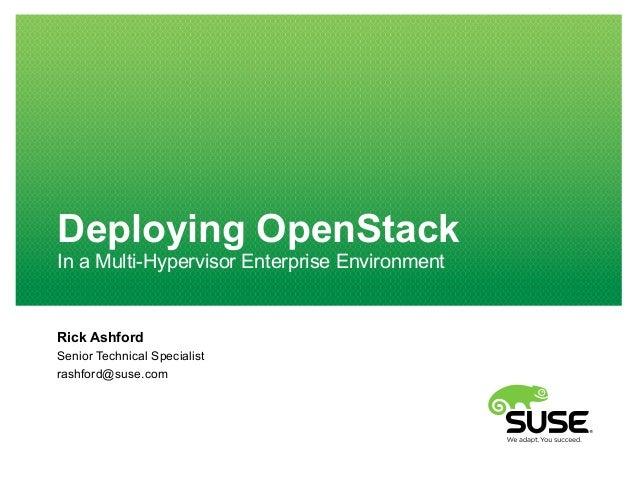 Deploying OpenStack In a Multi-Hypervisor Enterprise Environment Rick Ashford Senior Technical Specialist rashford@suse.com