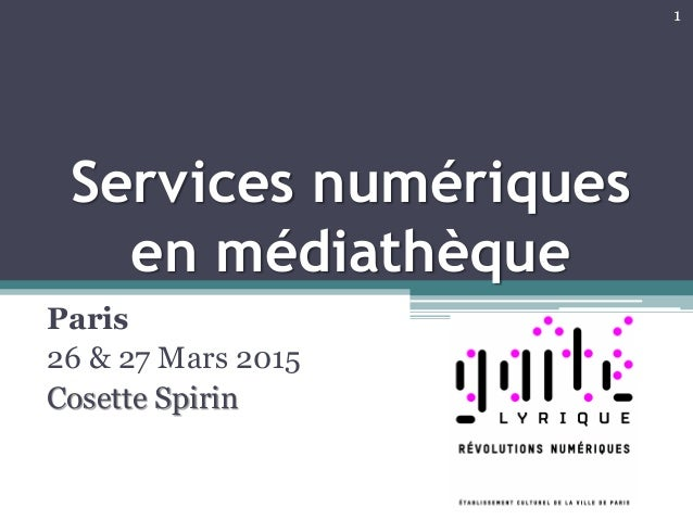 Services numériques en médiathèque Paris 26 & 27 Mars 2015 Cosette Spirin 1