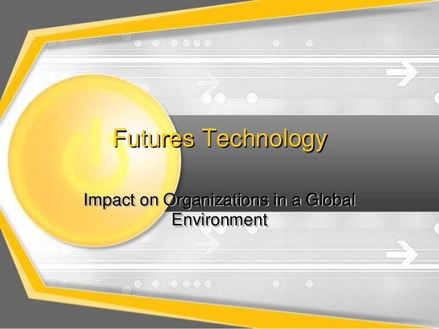 Futures TechnologyImpact on Organizations in a Global           Environment