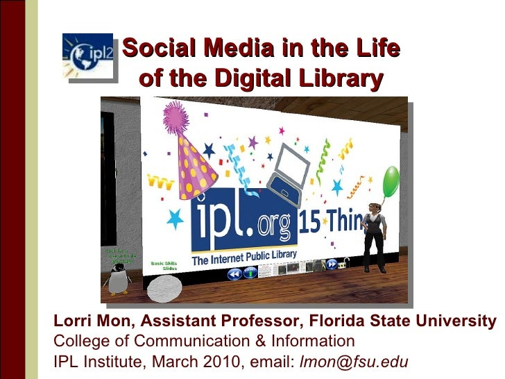 Social Media in the Life of the Digital Library Lorri Mon, Assistant Professor, Florida State University  College of Commu...