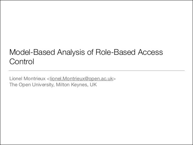 Model-Based Analysis of Role-Based Access Control Lionel Montrieux <lionel.Montrieux@open.ac.uk>  The Open University, Mil...